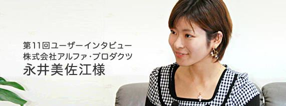 第11回ユーザーインタビュー 株式会社アルファ・プロダクツ 永井美佐江様